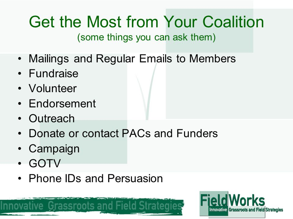Get the Most from Your Coalition (some things you can ask them) Mailings and Regular Emails to Members Fundraise Volunteer Endorsement Outreach Donate