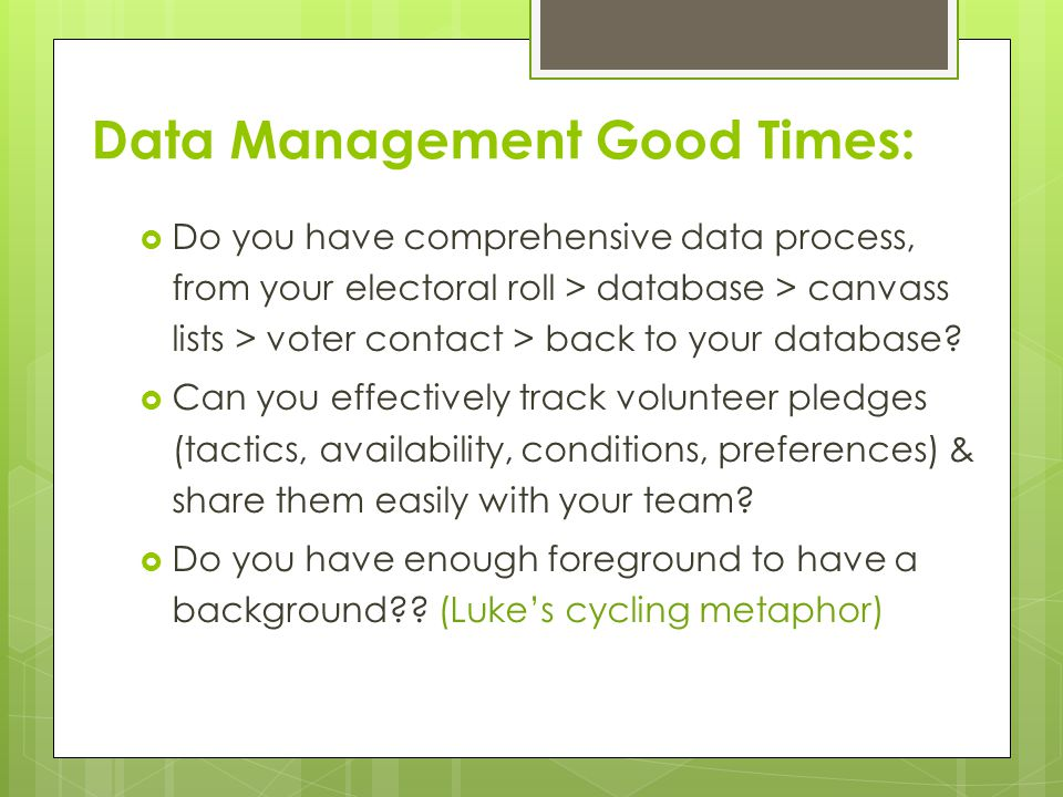 Data Management Good Times:  Do you have comprehensive data process, from your electoral roll > database > canvass lists > voter contact > back to your database.