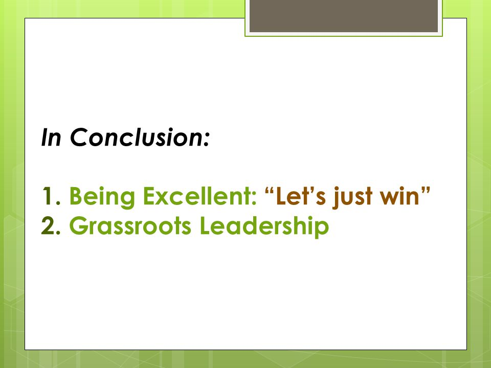 In Conclusion: 1. Being Excellent: Let's just win 2. Grassroots Leadership