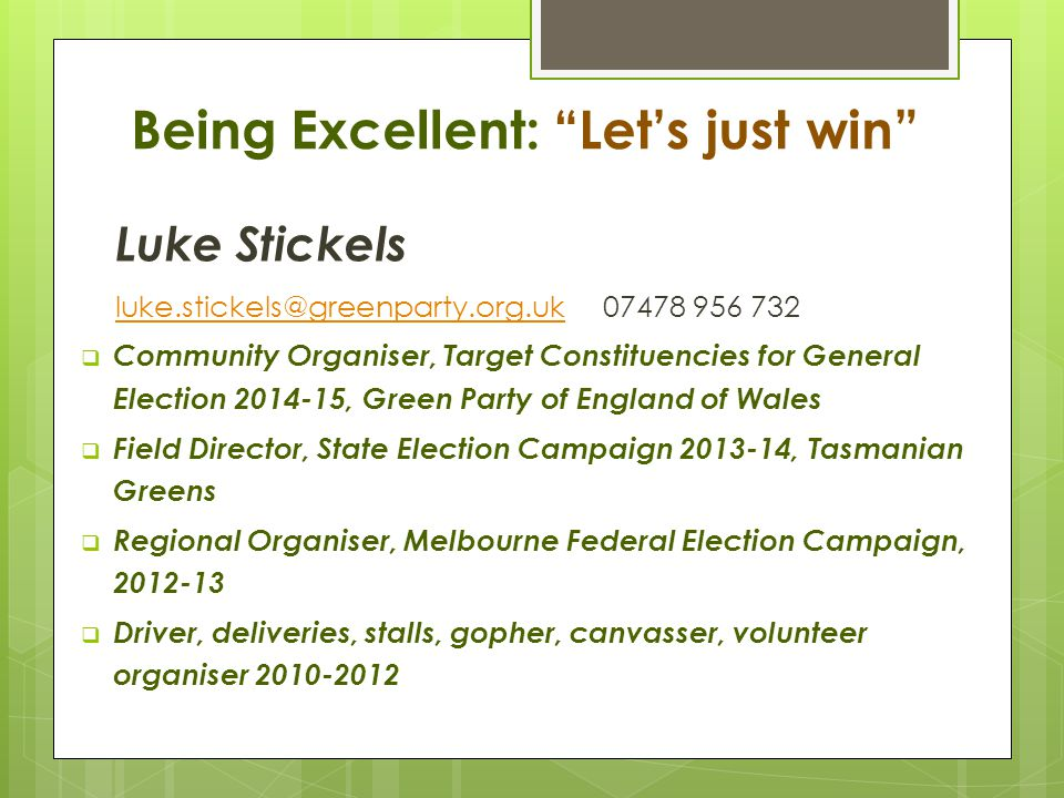 Being Excellent: Let's just win Luke Stickels luke.stickels@greenparty.org.ukluke.stickels@greenparty.org.uk 07478 956 732  Community Organiser, Target Constituencies for General Election 2014-15, Green Party of England of Wales  Field Director, State Election Campaign 2013-14, Tasmanian Greens  Regional Organiser, Melbourne Federal Election Campaign, 2012-13  Driver, deliveries, stalls, gopher, canvasser, volunteer organiser 2010-2012