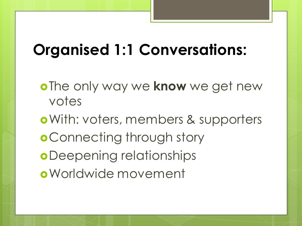 Organised 1:1 Conversations:  The only way we know we get new votes  With: voters, members & supporters  Connecting through story  Deepening relationships  Worldwide movement