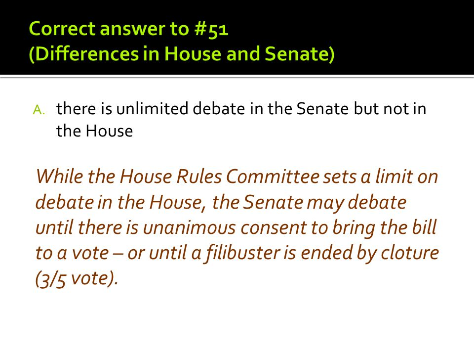 A. there is unlimited debate in the Senate but not in the House While the House Rules Committee sets a limit on debate in the House, the Senate may de