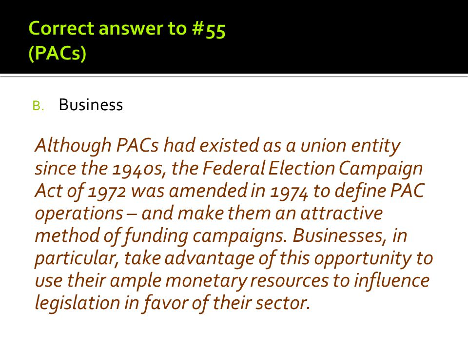 B. Business Although PACs had existed as a union entity since the 1940s, the Federal Election Campaign Act of 1972 was amended in 1974 to define PAC o