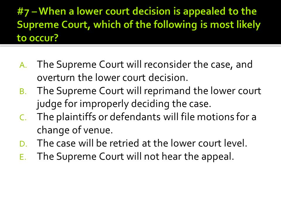 A. The Supreme Court will reconsider the case, and overturn the lower court decision. B. The Supreme Court will reprimand the lower court judge for im