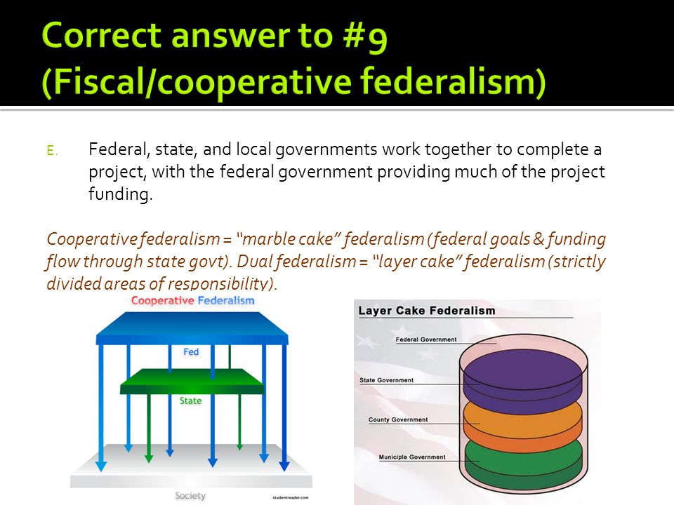 "Cooperative federalism = ""marble cake"" federalism (federal goals & funding flow through state govt). Dual federalism = ""layer cake"" federalism (strict"