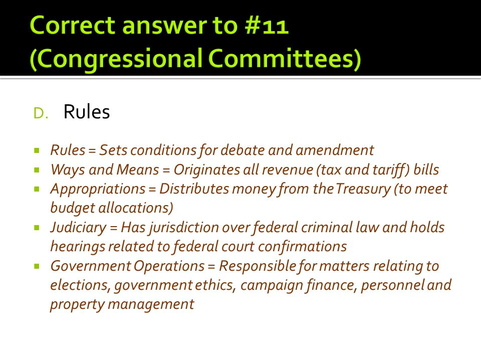 D. Rules  Rules = Sets conditions for debate and amendment  Ways and Means = Originates all revenue (tax and tariff) bills  Appropriations = Distri