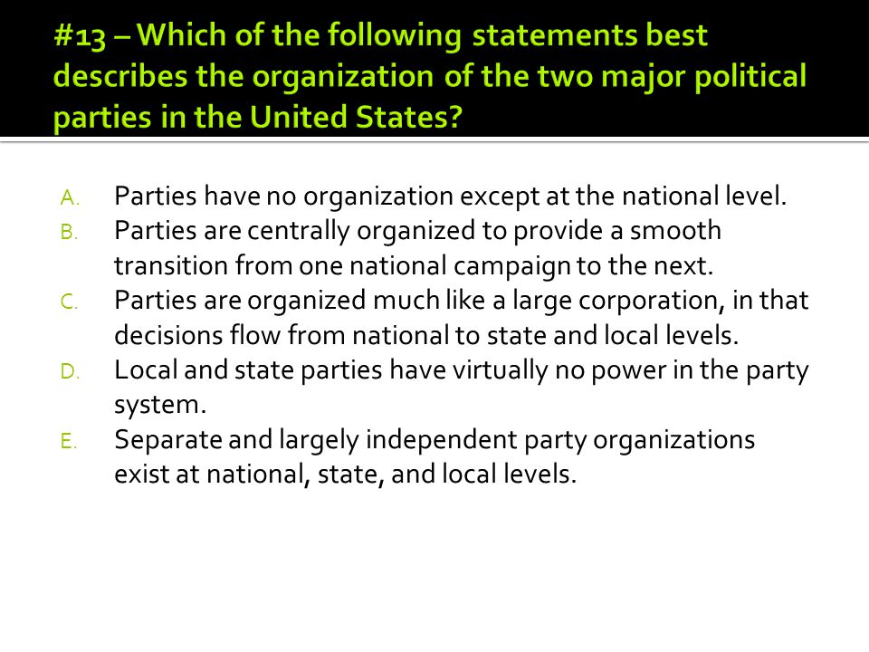 A. Parties have no organization except at the national level. B. Parties are centrally organized to provide a smooth transition from one national camp