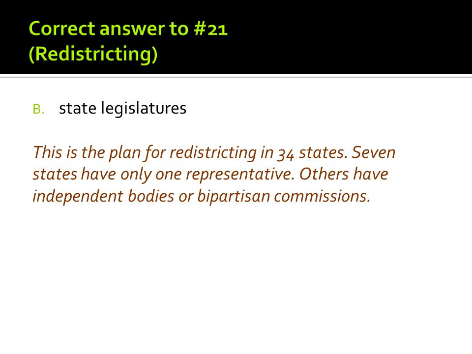 B. state legislatures This is the plan for redistricting in 34 states. Seven states have only one representative. Others have independent bodies or bi