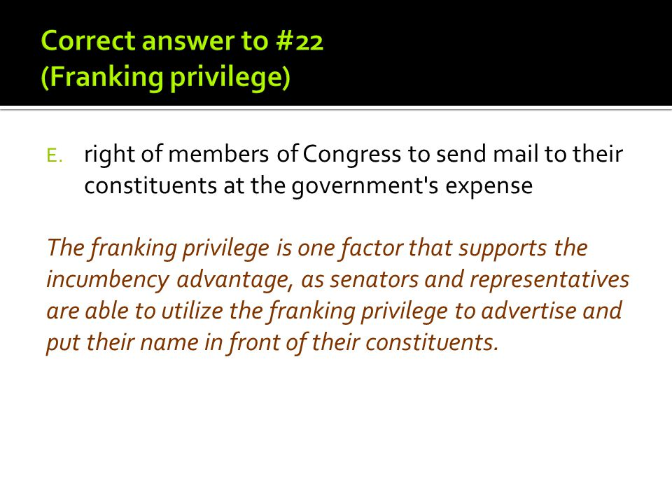 The franking privilege is one factor that supports the incumbency advantage, as senators and representatives are able to utilize the franking privileg