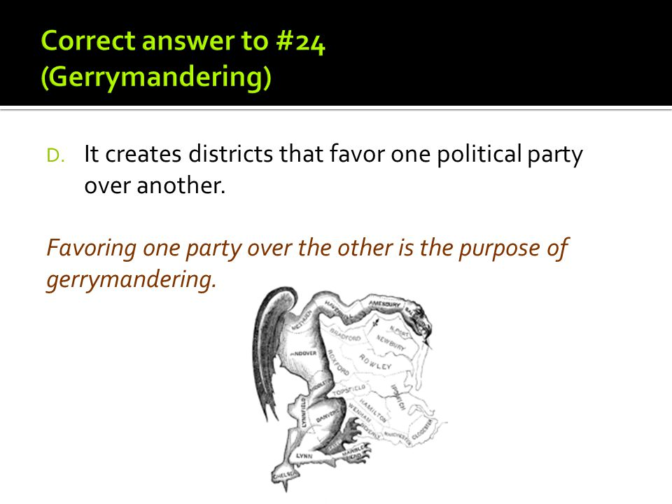 D. It creates districts that favor one political party over another. Favoring one party over the other is the purpose of gerrymandering.