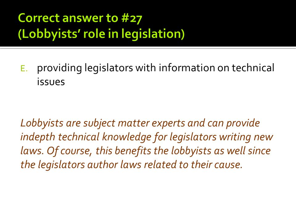 Lobbyists are subject matter experts and can provide indepth technical knowledge for legislators writing new laws. Of course, this benefits the lobbyi