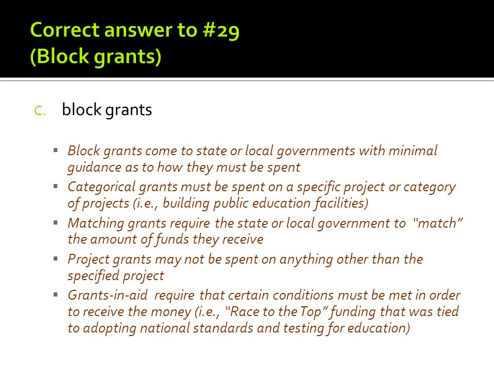 C. block grants  Block grants come to state or local governments with minimal guidance as to how they must be spent  Categorical grants must be spen