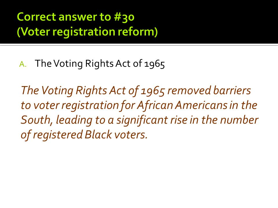 A. The Voting Rights Act of 1965 The Voting Rights Act of 1965 removed barriers to voter registration for African Americans in the South, leading to a