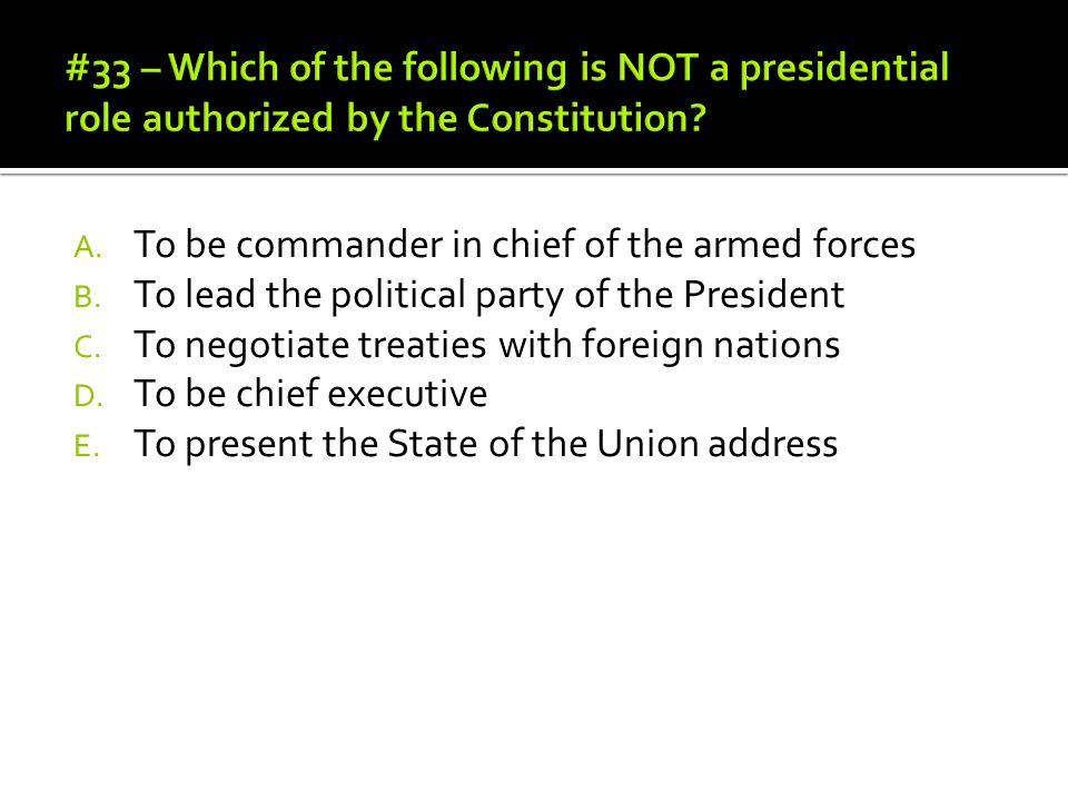A. To be commander in chief of the armed forces B. To lead the political party of the President C. To negotiate treaties with foreign nations D. To be