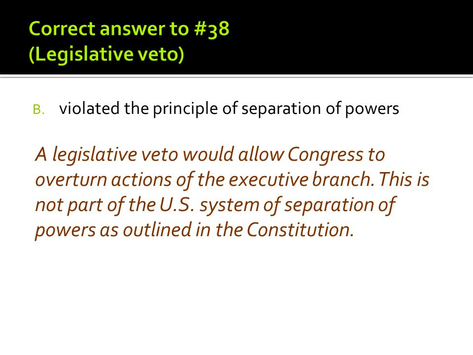 B. violated the principle of separation of powers A legislative veto would allow Congress to overturn actions of the executive branch. This is not par