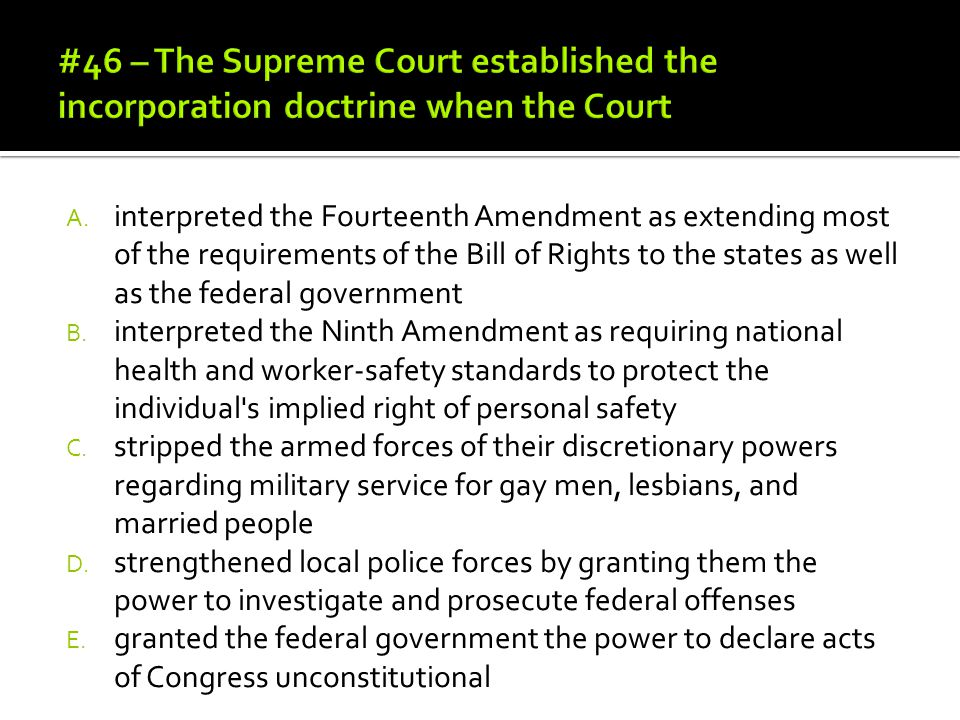 A. interpreted the Fourteenth Amendment as extending most of the requirements of the Bill of Rights to the states as well as the federal government B.
