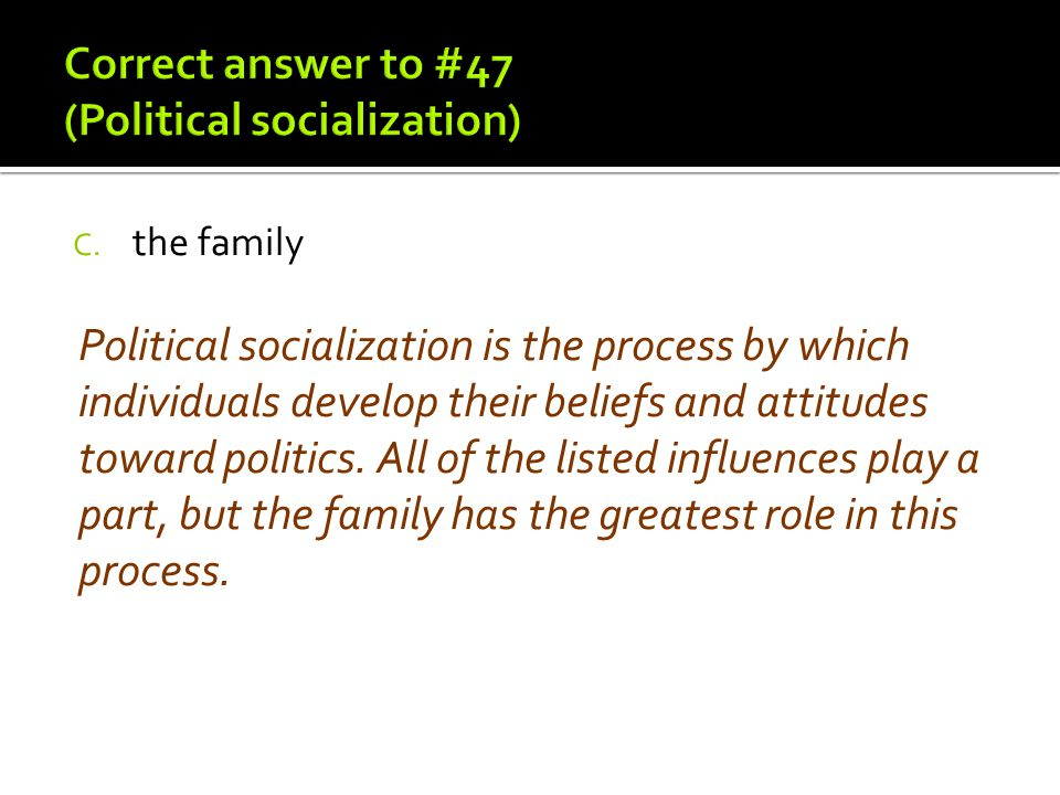 C. the family Political socialization is the process by which individuals develop their beliefs and attitudes toward politics. All of the listed influ