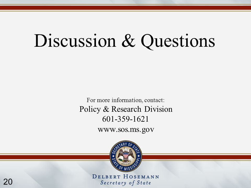 20 Discussion & Questions For more information, contact: Policy & Research Division 601-359-1621 www.sos.ms.gov