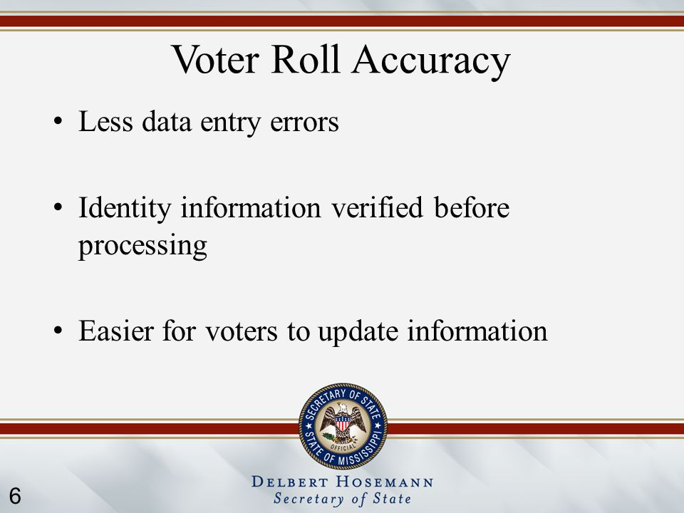 6 Voter Roll Accuracy Less data entry errors Identity information verified before processing Easier for voters to update information