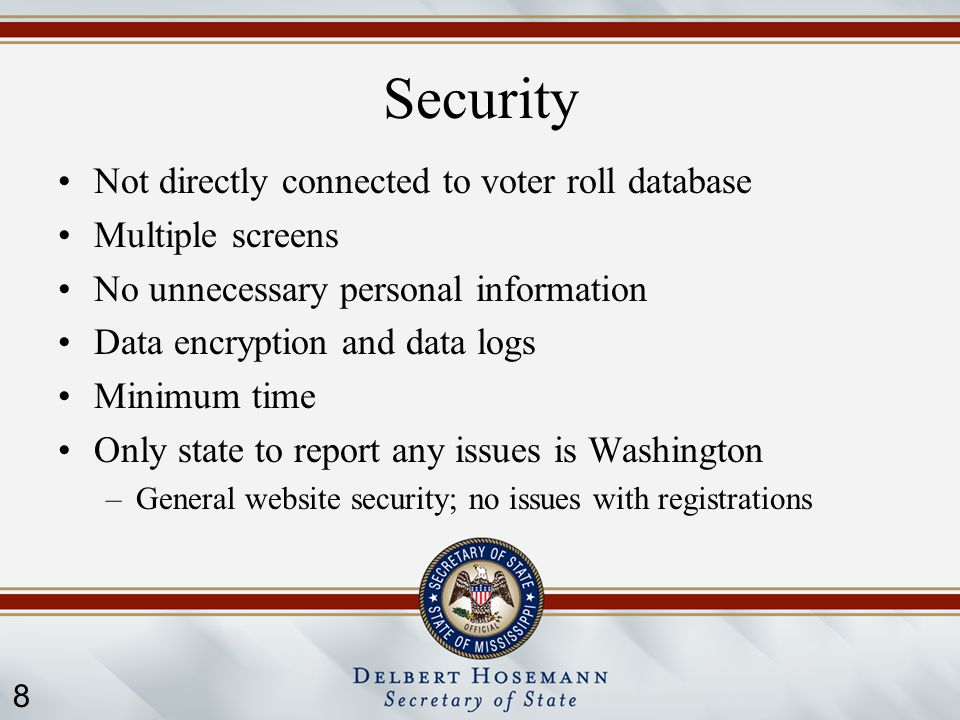 8 Security Not directly connected to voter roll database Multiple screens No unnecessary personal information Data encryption and data logs Minimum time Only state to report any issues is Washington –General website security; no issues with registrations