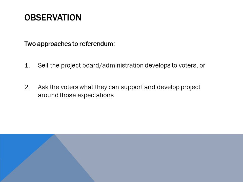OBSERVATION Two approaches to referendum: 1.Sell the project board/administration develops to voters, or 2.Ask the voters what they can support and develop project around those expectations