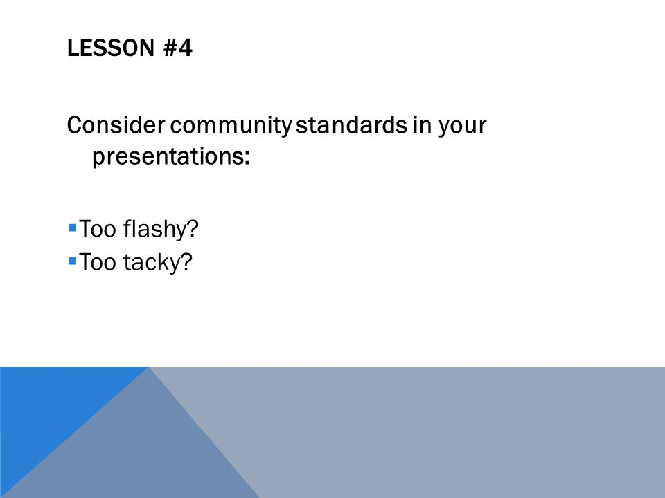 LESSON #4 Consider community standards in your presentations:  Too flashy  Too tacky