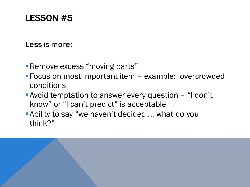 LESSON #5 Less is more:  Remove excess moving parts  Focus on most important item – example: overcrowded conditions  Avoid temptation to answer every question – I don't know or I can't predict is acceptable  Ability to say we haven't decided … what do you think