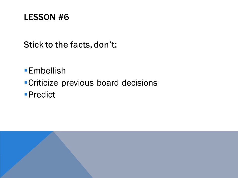 LESSON #6 Stick to the facts, don't:  Embellish  Criticize previous board decisions  Predict