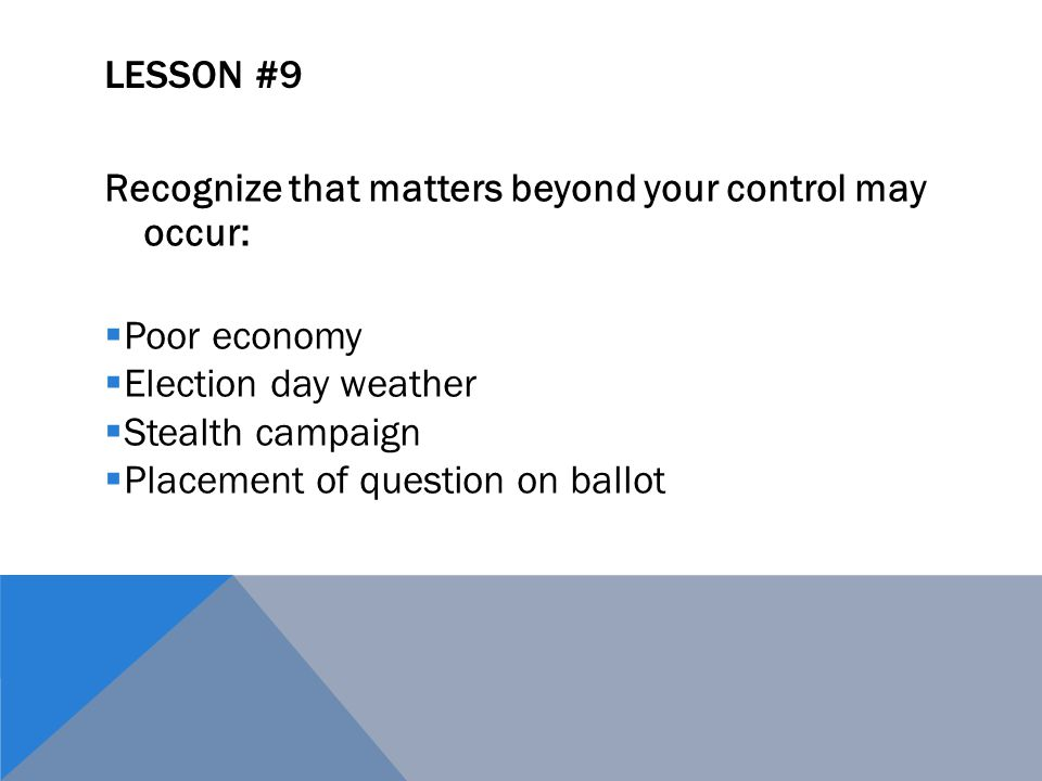 LESSON #9 Recognize that matters beyond your control may occur:  Poor economy  Election day weather  Stealth campaign  Placement of question on ballot