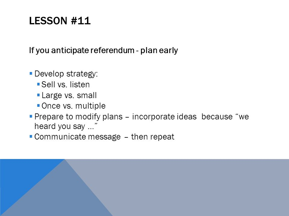 LESSON #11 If you anticipate referendum - plan early  Develop strategy:  Sell vs. listen  Large vs. small  Once vs. multiple  Prepare to modify p