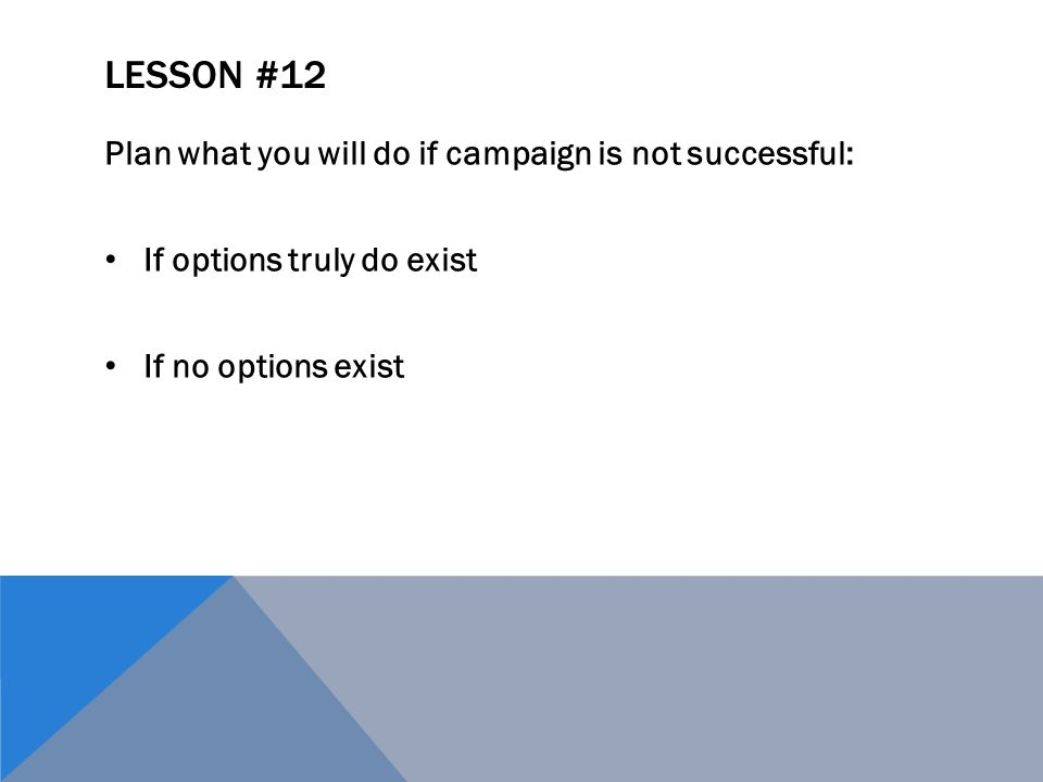 LESSON #12 Plan what you will do if campaign is not successful: If options truly do exist If no options exist