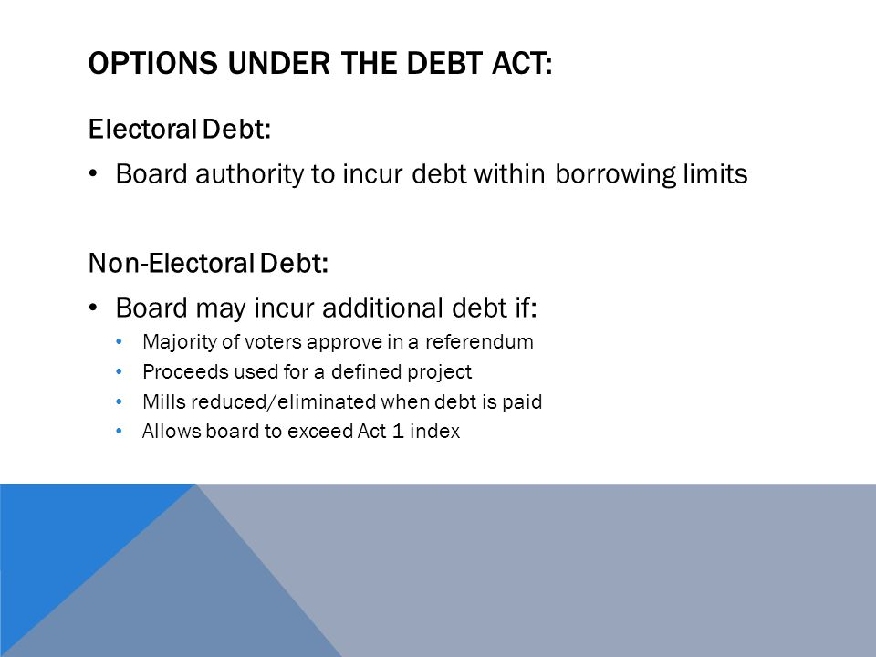 OPTIONS UNDER THE DEBT ACT: Electoral Debt: Board authority to incur debt within borrowing limits Non-Electoral Debt: Board may incur additional debt