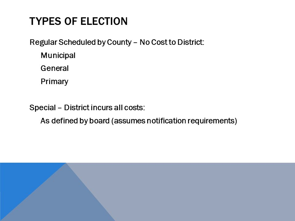 TYPES OF ELECTION Regular Scheduled by County – No Cost to District: Municipal General Primary Special – District incurs all costs: As defined by boar