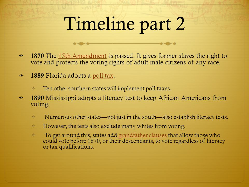 Timeline part 2  1870 The 15th Amendment is passed. It gives former slaves the right to vote and protects the voting rights of adult male citizens of