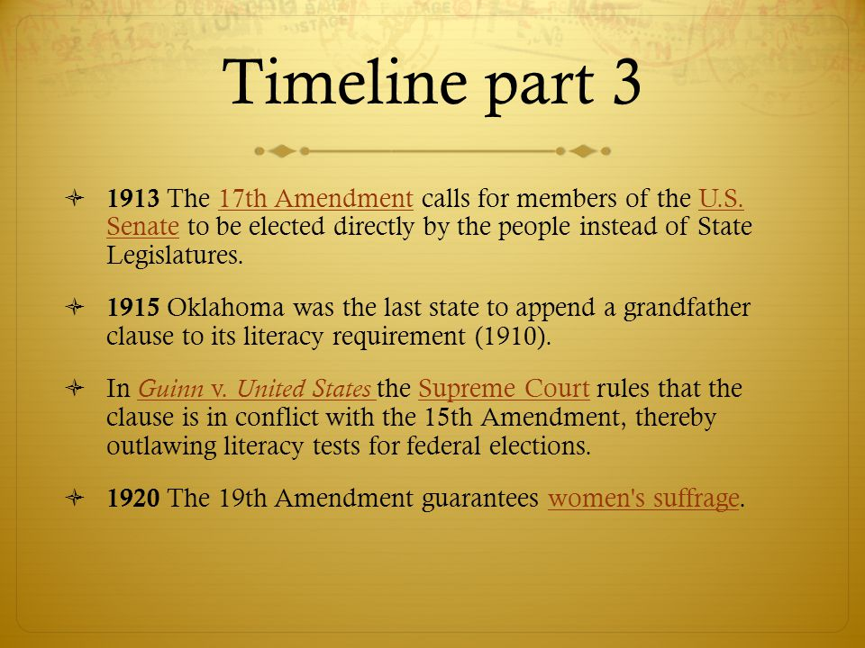 Timeline part 3  1913 The 17th Amendment calls for members of the U.S. Senate to be elected directly by the people instead of State Legislatures.17th