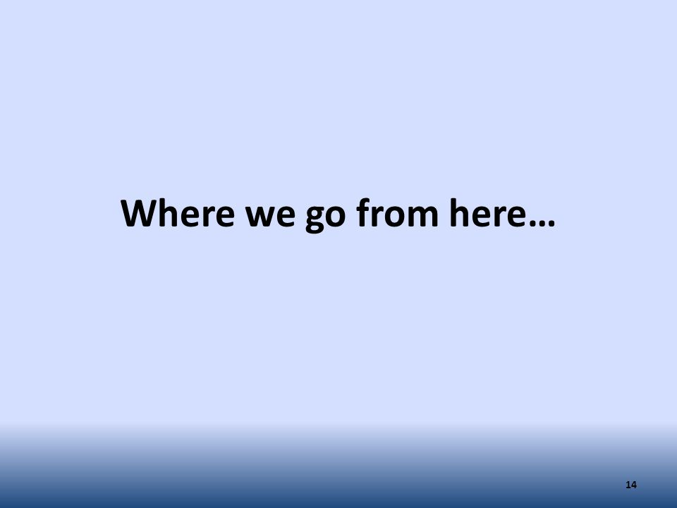 Where we go from here… 14