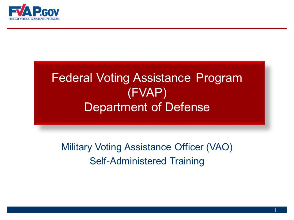 Military Voting Assistance Officer (VAO) Self-Administered Training Federal Voting Assistance Program (FVAP) Department of Defense 1