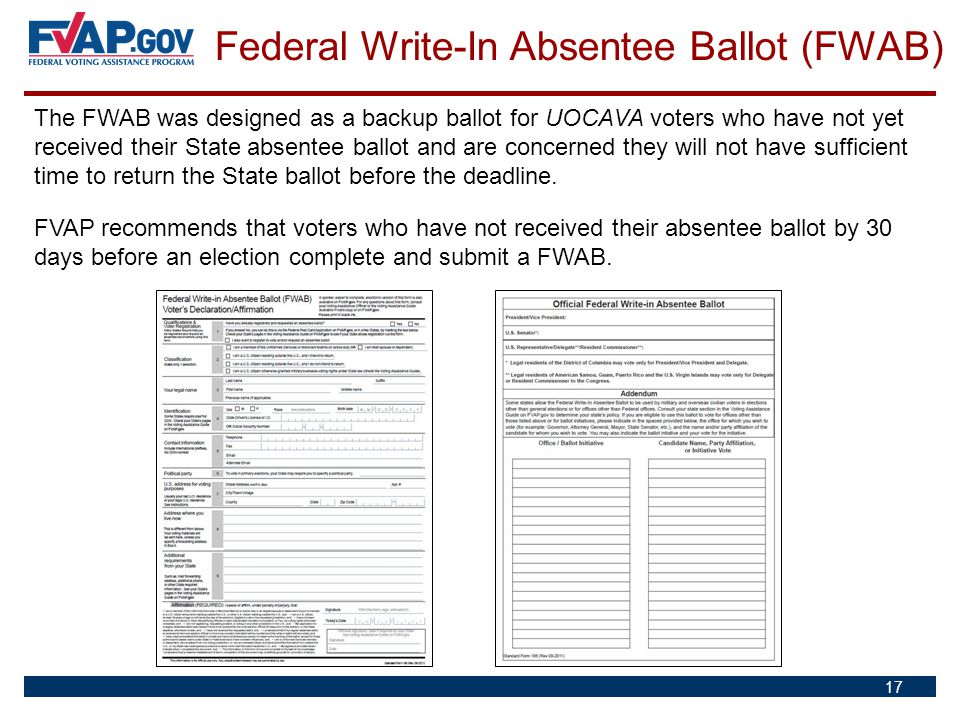 Federal Write-In Absentee Ballot (FWAB) 17 The FWAB was designed as a backup ballot for UOCAVA voters who have not yet received their State absentee b