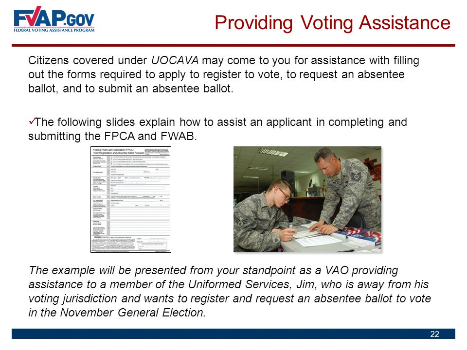 Citizens covered under UOCAVA may come to you for assistance with filling out the forms required to apply to register to vote, to request an absentee