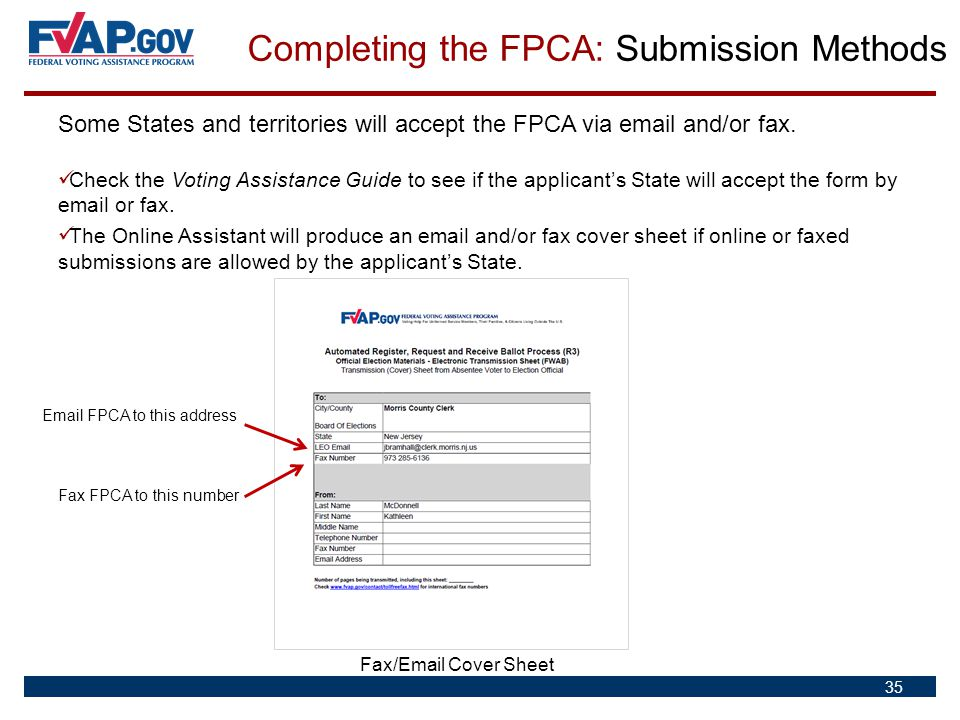 35 Some States and territories will accept the FPCA via email and/or fax. Check the Voting Assistance Guide to see if the applicant's State will accep