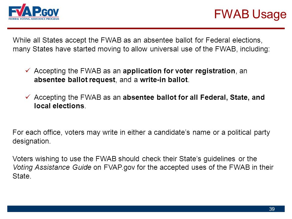 39 While all States accept the FWAB as an absentee ballot for Federal elections, many States have started moving to allow universal use of the FWAB, i