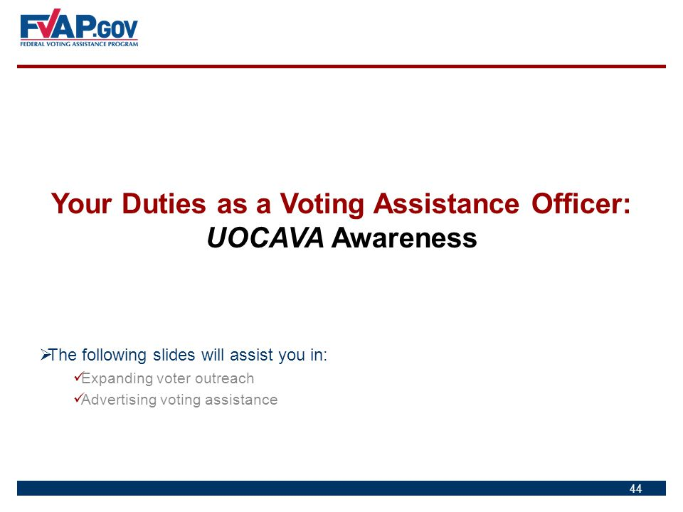 44 Your Duties as a Voting Assistance Officer: UOCAVA Awareness  The following slides will assist you in: Expanding voter outreach Advertising voting