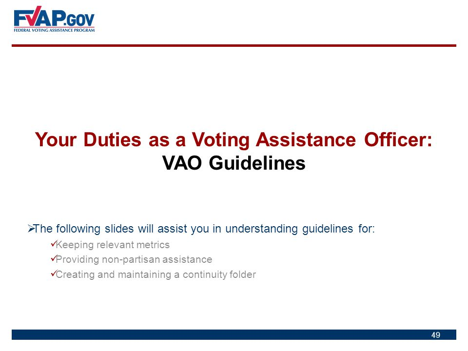 49 Your Duties as a Voting Assistance Officer: VAO Guidelines  The following slides will assist you in understanding guidelines for: Keeping relevant
