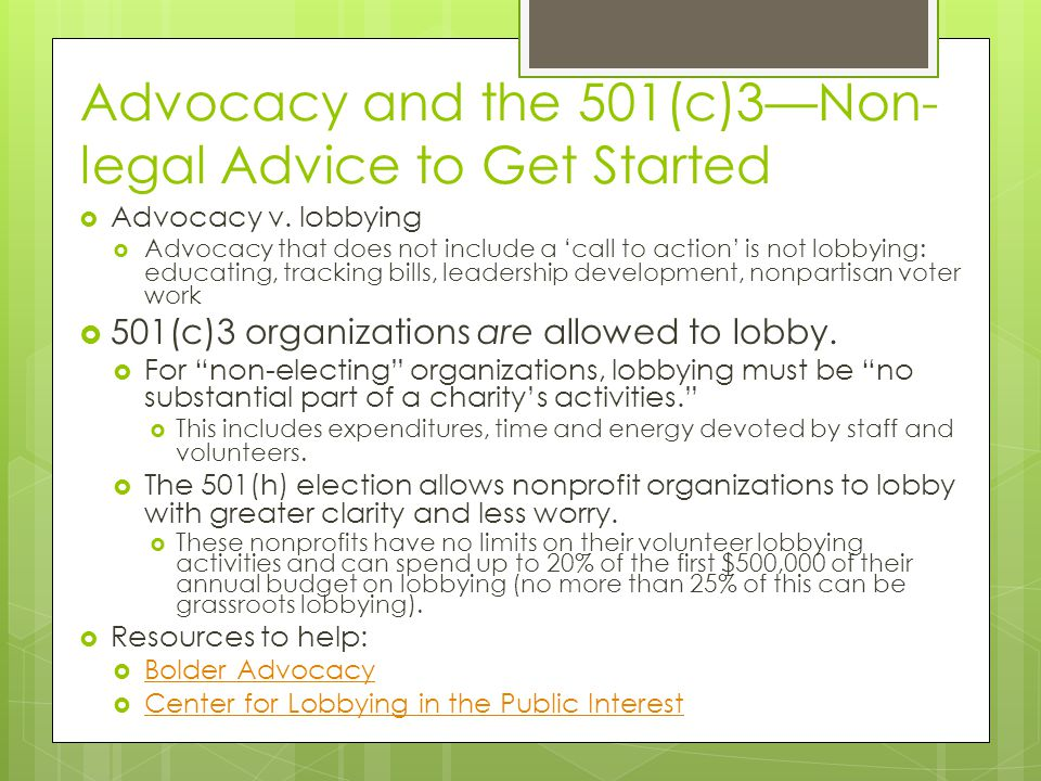 Advocacy and the 501(c)3—Non- legal Advice to Get Started  Advocacy v. lobbying  Advocacy that does not include a 'call to action' is not lobbying: