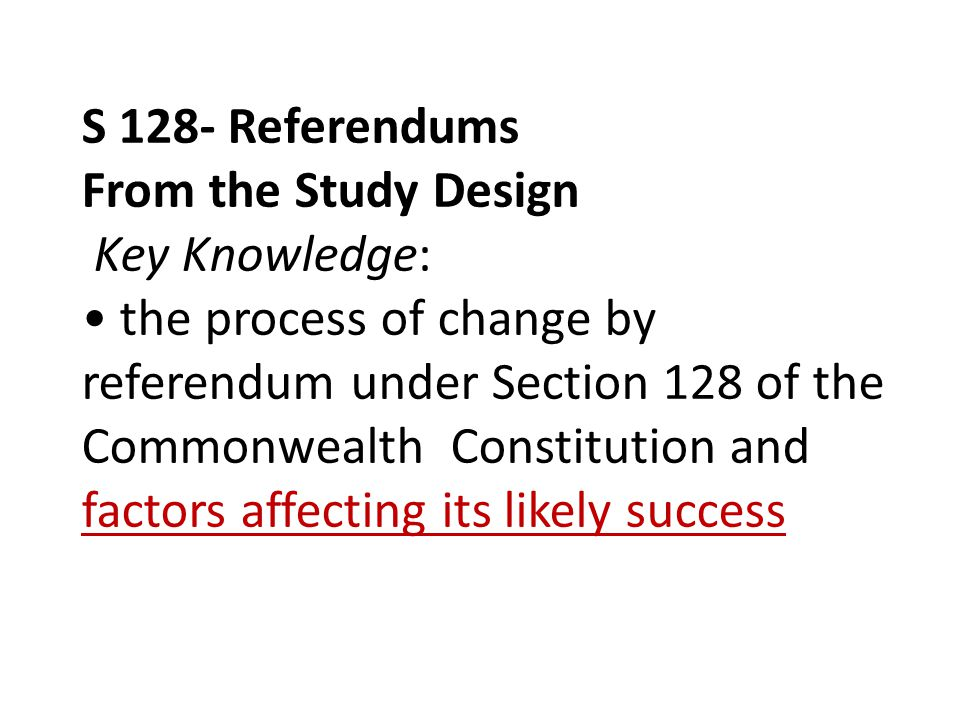 S 128- Referendums From the Study Design Key Knowledge: the process of change by referendum under Section 128 of the Commonwealth Constitution and factors affecting its likely success
