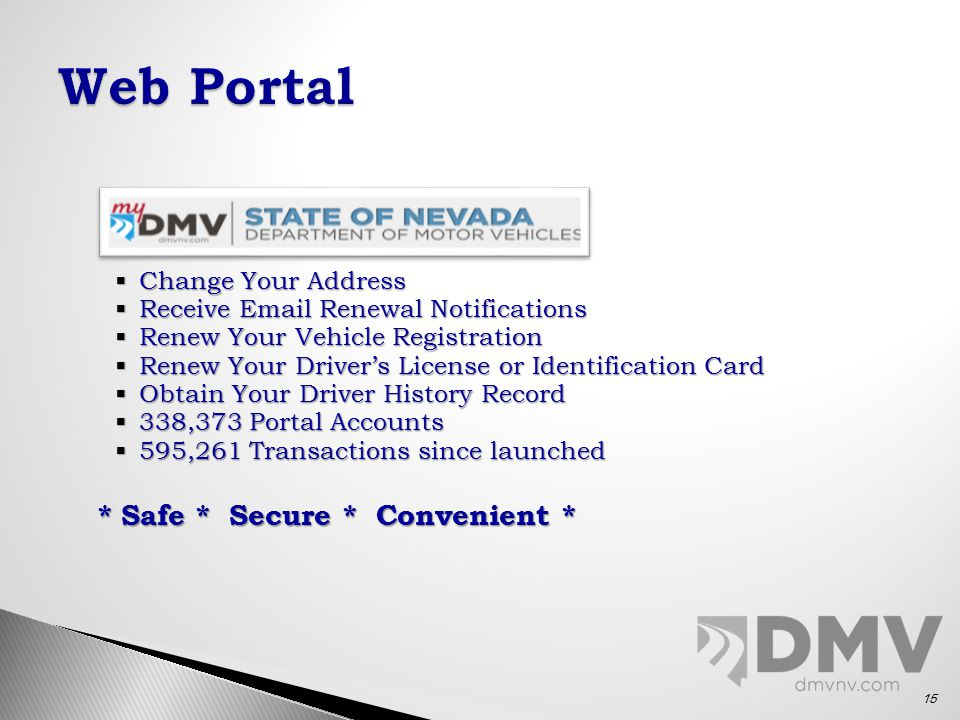  Change Your Address  Receive Email Renewal Notifications  Renew Your Vehicle Registration  Renew Your Driver's License or Identification Card  Obtain Your Driver History Record  338,373 Portal Accounts  595,261 Transactions since launched * Safe * Secure * Convenient * 15