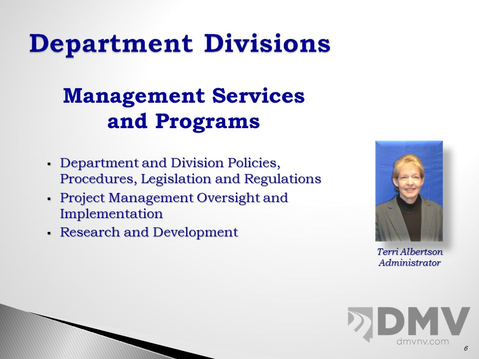 Management Services and Programs  Department and Division Policies, Procedures, Legislation and Regulations  Project Management Oversight and Implementation  Research and Development Terri Albertson Administrator 6