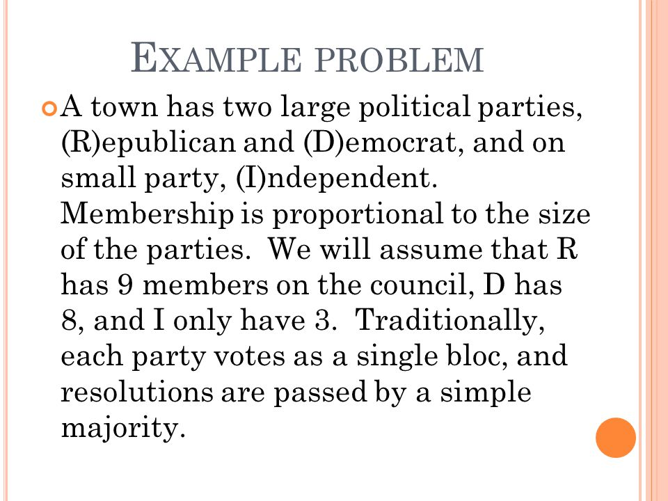 E XAMPLE PROBLEM A town has two large political parties, (R)epublican and (D)emocrat, and on small party, (I)ndependent.