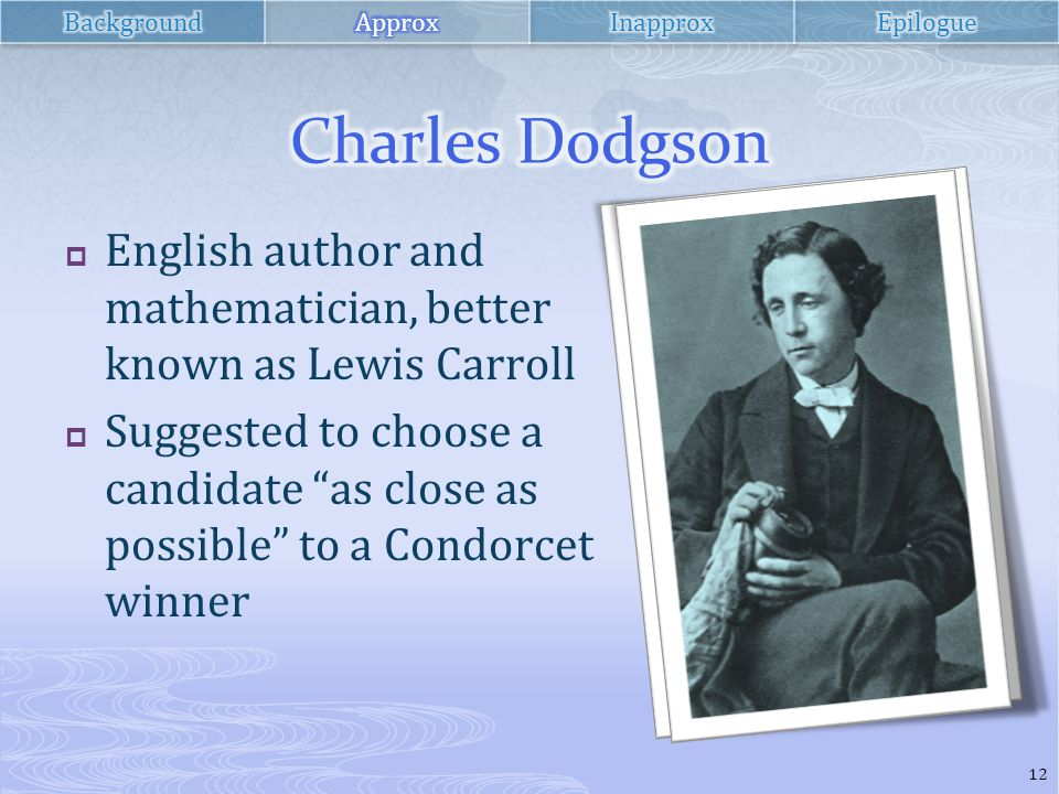  English author and mathematician, better known as Lewis Carroll  Suggested to choose a candidate as close as possible to a Condorcet winner 12