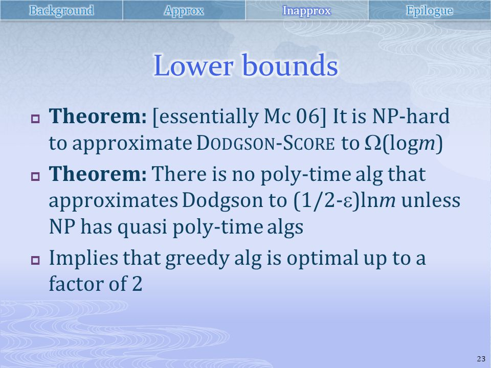  Theorem: [essentially Mc 06] It is NP-hard to approximate D ODGSON -S CORE to  (logm)  Theorem: There is no poly-time alg that approximates Dodgson to (1/2-  )lnm unless NP has quasi poly-time algs  Implies that greedy alg is optimal up to a factor of 2 23
